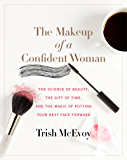 The Makeup of a Confident Woman: The Science of Beauty, the Gift of Time, and the Power of Putting Your Best Face Forward