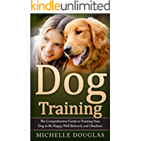 Dog Training: The Comprehensive Guide To Training Your Dog To Be Happy, Well Behaved And Obedient
