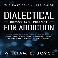 Dialectical Behavior Therapy for Addiction: The Easy Self-Help Guide - Simple Steps to Conquering Addictions to Porn…