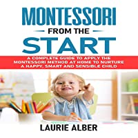 Montessori from the Start: A Complete Guide to Apply the Montessori Method at Home to Nurture a Happy, Smart and…