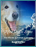 After Death Signs from Pet Afterlife and Animals in Heaven: How to Ask for Signs and Visits and What They Mean