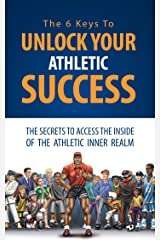 The 6 Keys To Unlock Your Athletic Success: The Secrets To Access The Inside Of The Athletic Inner Realm Kindle Edition