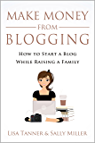 Make Money From Blogging: How To Start A Blog While Raising A Family (Make Money From Home Book 6)