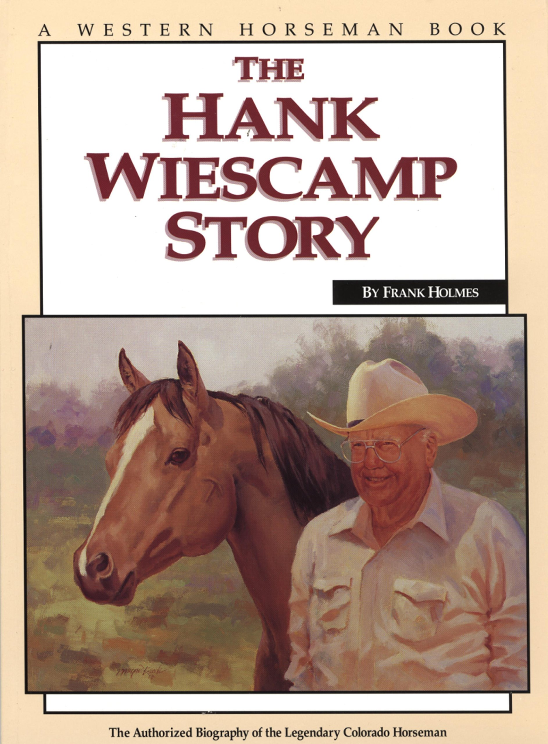 The Hank Weiscamp Story: The Authorized Biography of the Legendary Colorado Horseman