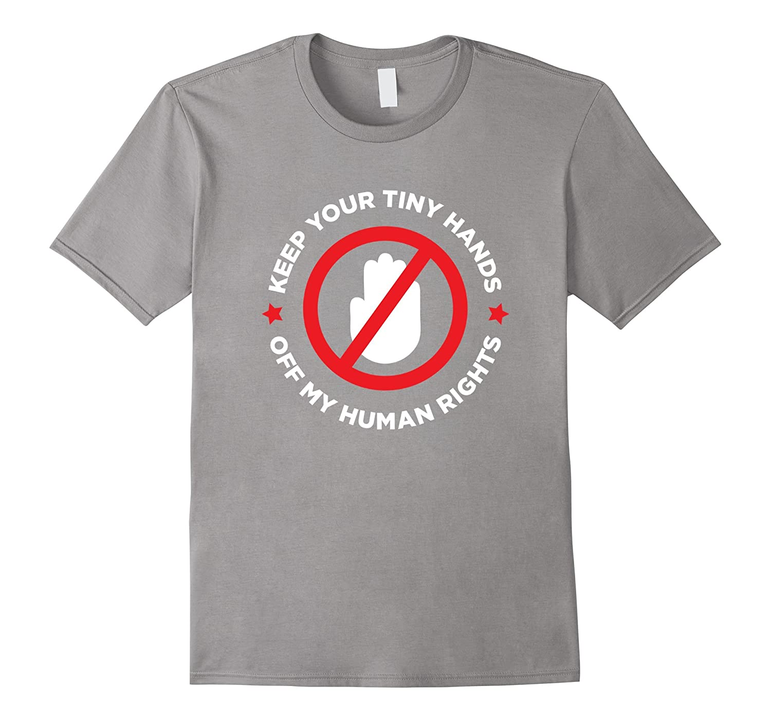 Keep Your Tiny Hands Off My Human Rights – Activist Shirt