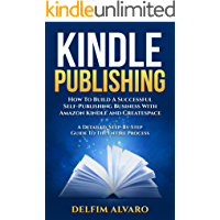 KINDLE PUBLISHING: How To Build A Successful Self-Publishing Business With Amazon Kindle and Createspace. A Detailed…