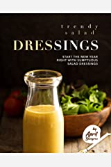 Trendy Salad Dressings: Start the New Year Right with Sumptuous Salad Dressings Kindle Edition