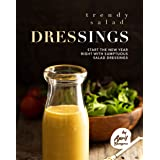 Trendy Salad Dressings: Start the New Year Right with Sumptuous Salad Dressings