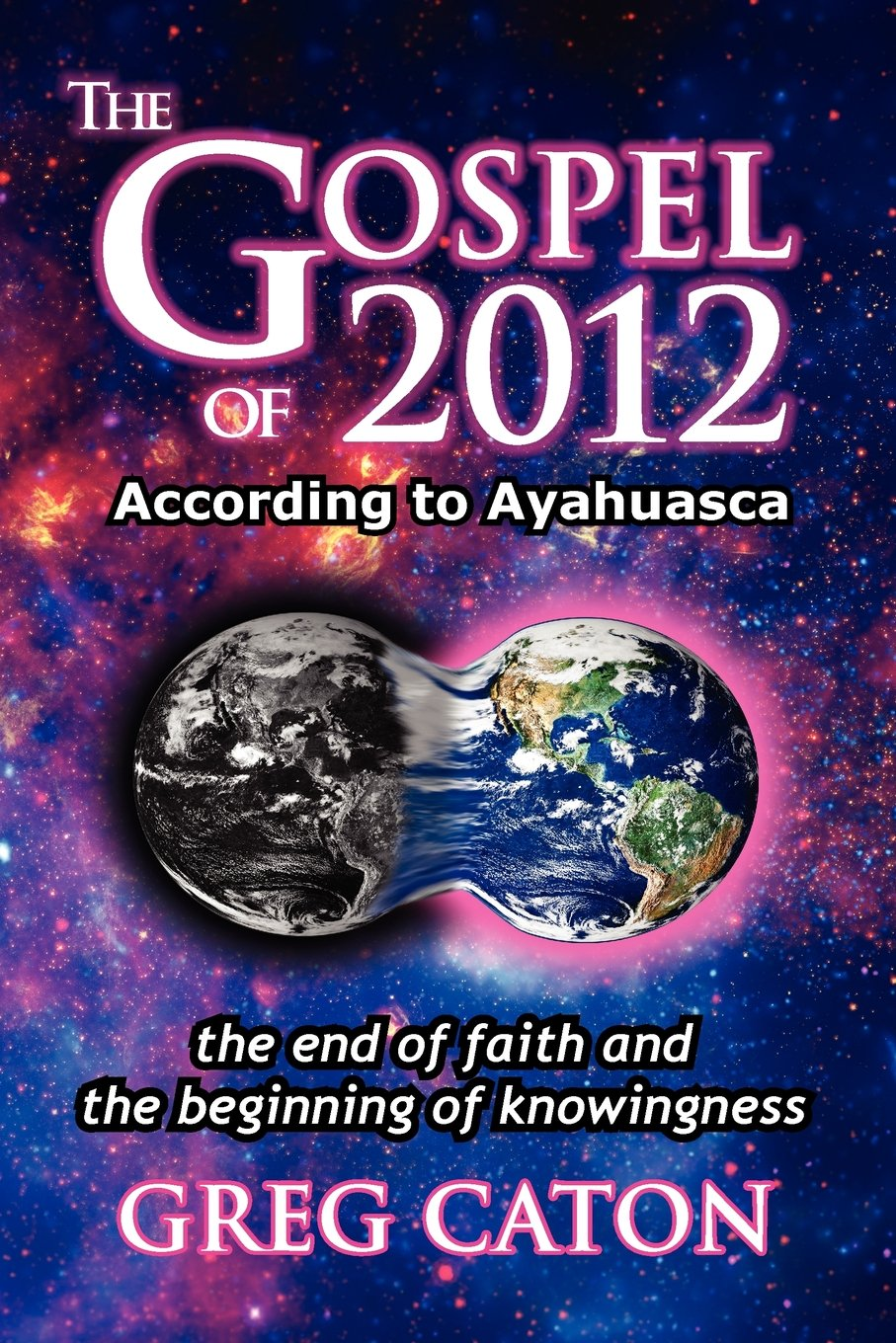 Read Online The Gospel of 2012 According to Ayahuasca: The End of Faith and the Beginning of Knowingness [Final 2013 Edition] ebook