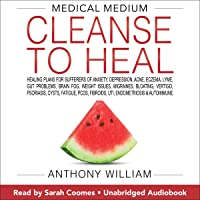 Medical Medium Cleanse to Heal: Healing Plans for Sufferers of Anxiety, Depression, Acne, Eczema, Lyme, Gut Problems…