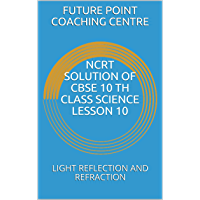 NCRT SOLUTION OF CBSE 10 TH CLASS SCIENCE LESSON 10: LIGHT REFLECTION AND REFRACTION (English Edition)
