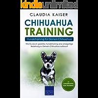 Chihuahua Training - Hundetraining für Deinen Chihuahua: Wie Du durch gezieltes Hundetraining eine einzigartige Beziehung zu Deinem Chihuahua aufbaust (Chihuahua Band 2)