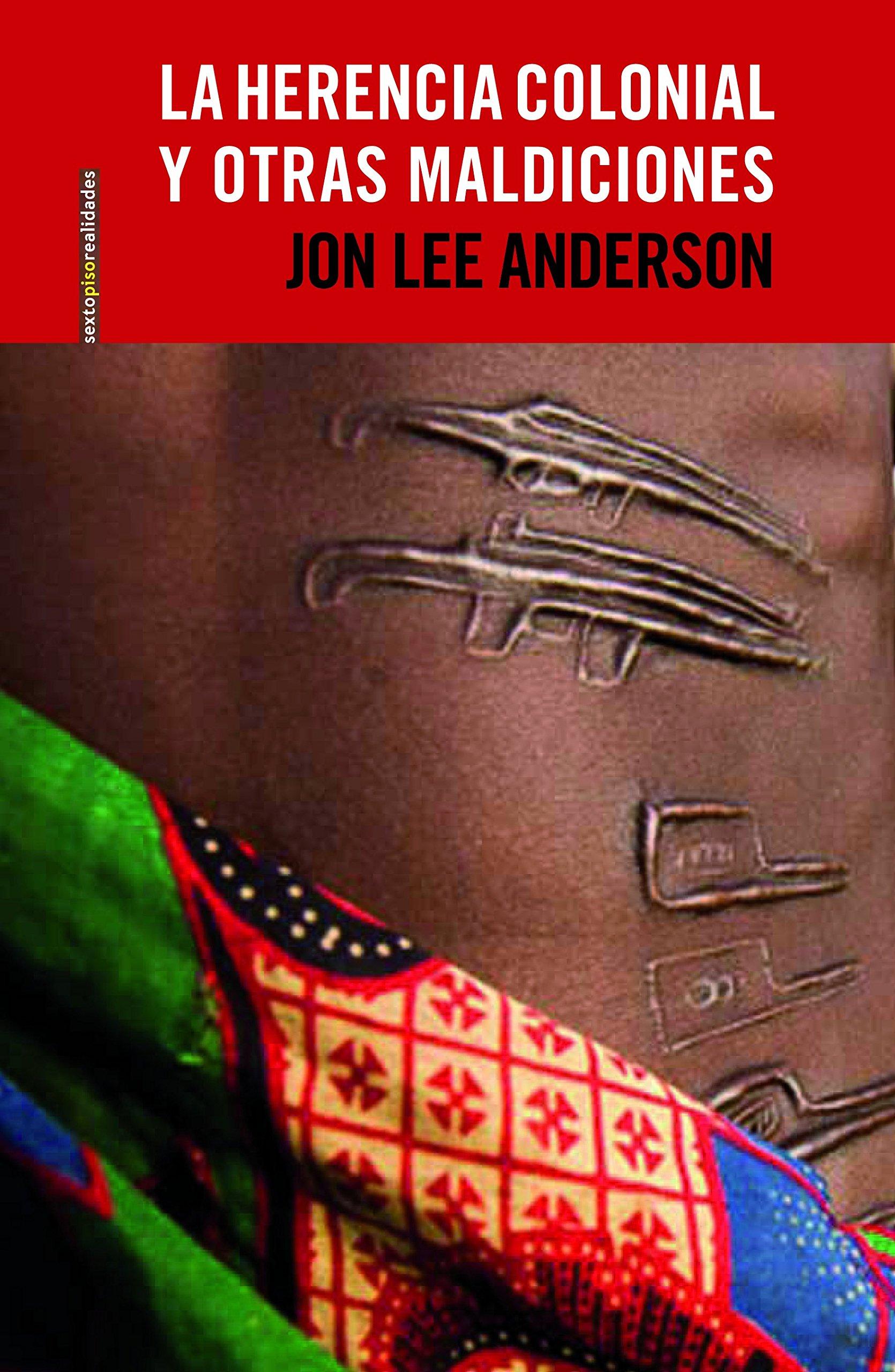 La herencia colonial y otras maldiciones Sexto Piso Realidades: Amazon.es: Jon Lee Anderson, Agustín López Tobajas, María Tabuyo Ortega: Libros