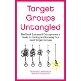 Target Groups Untangled: The Small Business & Entrepreneur's Guide to Finding and Knowing Your Ideal Target Groups (Marketing