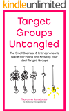Target Groups Untangled: The Small Business & Entrepreneur's Guide to Finding and Knowing Your Ideal Target Groups…