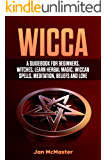 Wicca: A Guidebook for Beginners, Witches, Learn Herbal Magic, Wiccan Spells, Meditation, Beliefs and Love
