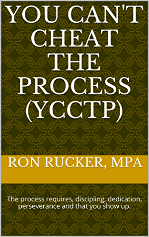 You Can't Cheat The Process (YCCTP): The process requires; discipling; dedication; perseverance and that you show up.