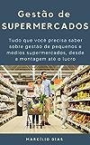 Gestão de  Supermercados: Tudo que você precisa saber sobre gestão de pequenos e médios supermercados, desde a montagem até o lucro