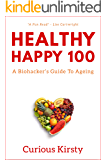 HEALTHY HAPPY 100:      A Biohacker's Guide To Ageing.    Heal From Within, Lose Weight and Look Younger For Longer. (HEALTH HACKER Book 1)