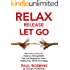 Relax Release Let Go: The 8-Step Solution To Destroy Limiting Beliefs That Are Keeping You From Feeling Free, Whole And Happy - LIVE THE GOOD LIFE