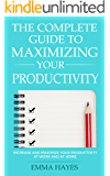 The Complete Guide to Maximizing Your Productivity: Increase and Maximize Your Productivity at Work and at Home
