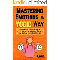 Mastering Emotions The Yogic Way: Unique Ancient Indian Techniques to Stop Overthinking, Gain Back the Control of Your…