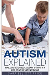Autism Explained: How an Autistic Child Can Learn to Thrive in a World That Doesn't Understand (Autism Spectrum Disorder) Kindle Edition