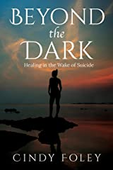 Beyond the Dark: healing in the wake of suicide Kindle Edition