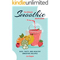 The Ultimate Smoothie Recipe Book: Easy Tasty and Healthy Smoothie Recipes, Smoothies for Breakfast, Snack and Dessert