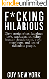 F*cking Hilarious: Dirty stories of sex, laughter, love, confusion, stupidity, humor, drunkenness, butts, more butts, and lots of  ridiculous people.