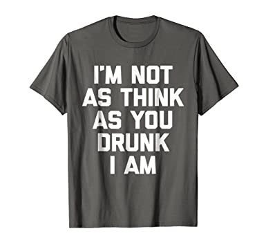 Mens Im Not As Think As You Drunk I Am T-Shirt funny