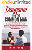 Daygame for the Common Man: How to Approach an Attractive Woman, Get Her Contact Info,  Take Her on a Date, and Have Sex with Her – without Dealing with  the Club Scene