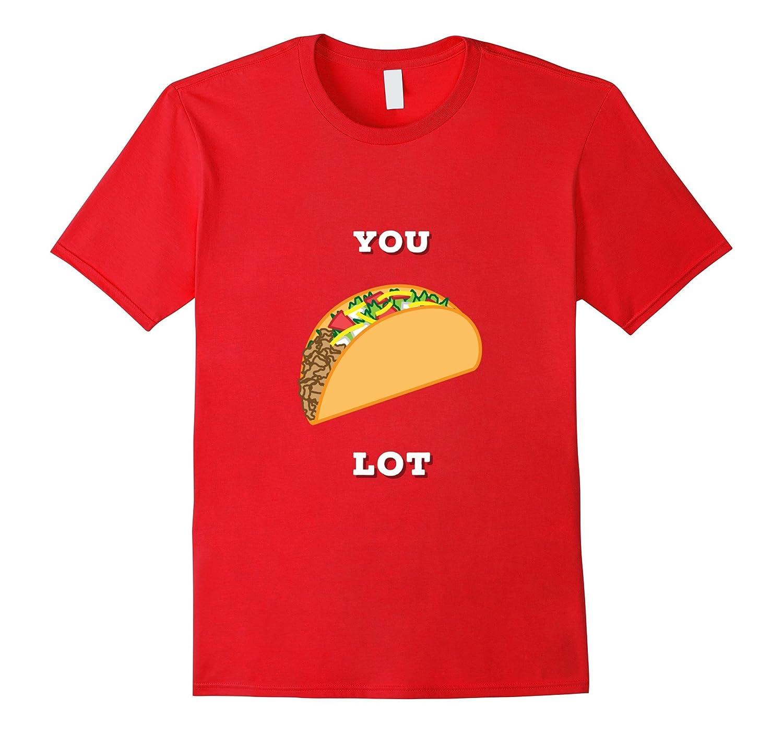 You Taco Lot - Funny T Shirt - Men Womens Kids - Novelty-PL