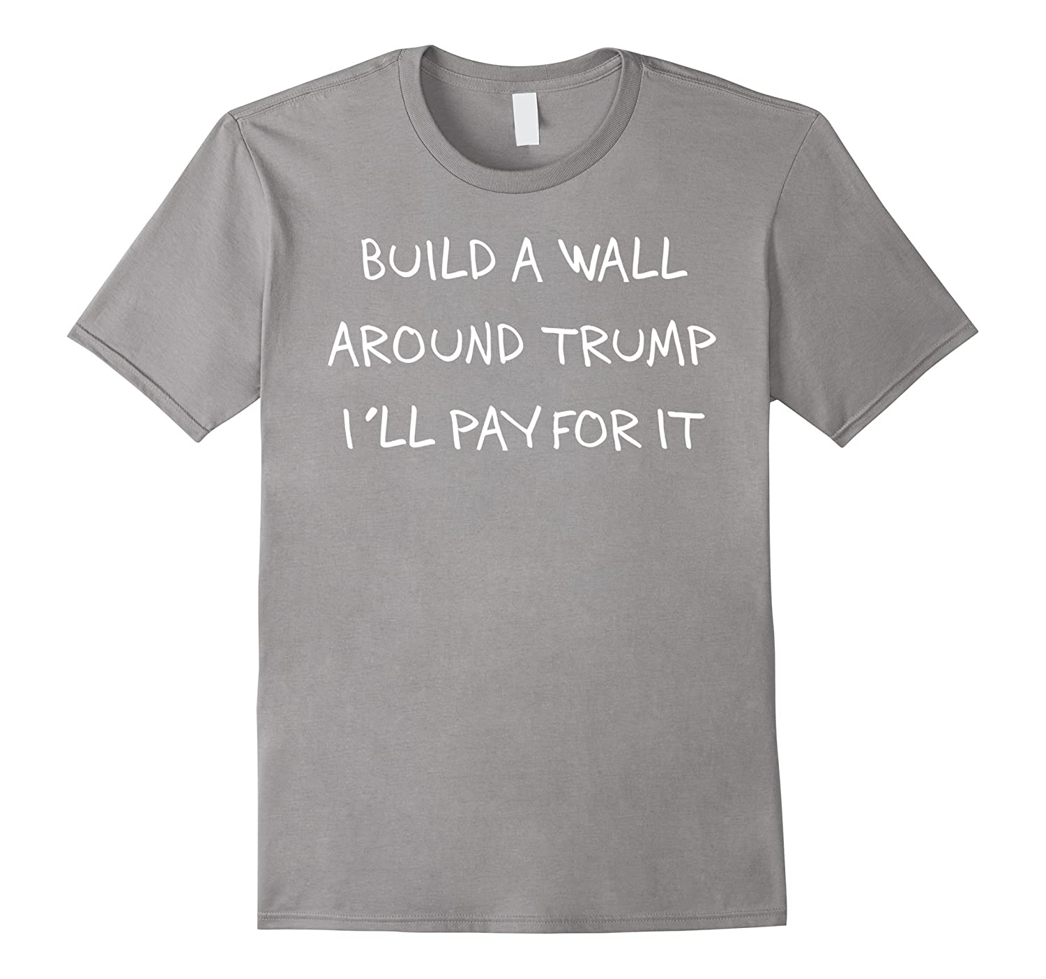 Build a Wall Around Trump I'll Pay For It T-Shirt