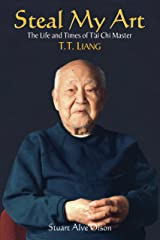 Steal My Art: he Life and Times of T'ai Chi Master T.T. Liang Paperback