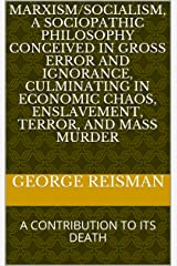 MARXISM/SOCIALISM, A SOCIOPATHIC PHILOSOPHY CONCEIVED IN GROSS ERROR AND IGNORANCE, CULMINATING IN ECONOMIC CHAOS, ENSLAVEMENT, TERROR, AND MASS MURDER: A CONTRIBUTION TO ITS DEATH Kindle Edition
