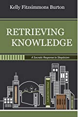 Retrieving Knowledge: A Socratic Response to Skepticism Kindle Edition