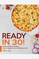 READY IN 30!: Discover Delicious Recipes That Are Ready in Just 30 Minutes or Less! Kindle Edition