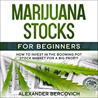 Marijuana Stocks for Beginners: How to Invest in the Booming Pot Stock Market for a Big Profit