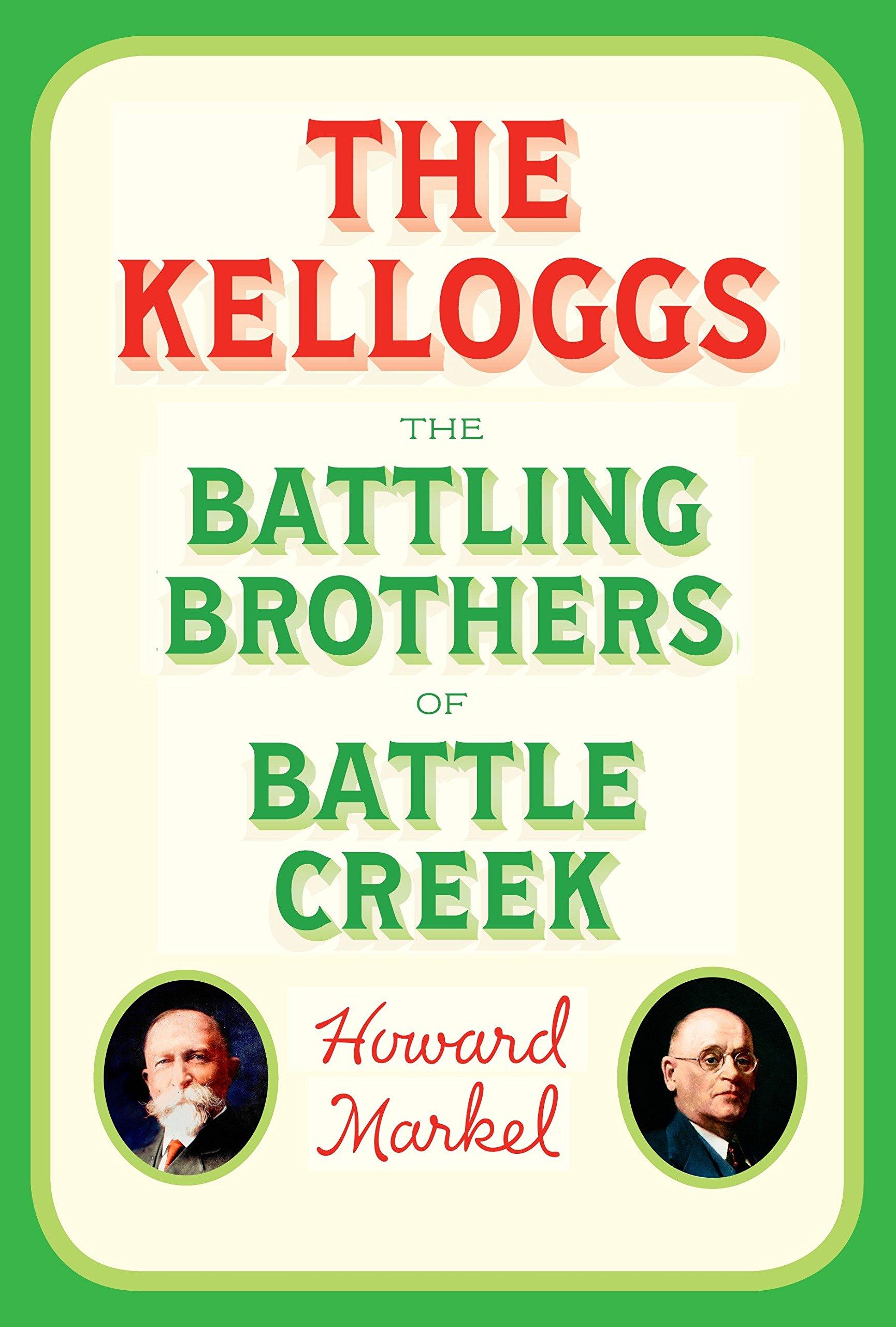 The Kelloggs: The Battling Brothers of Battle Creek: Howard Markel ...