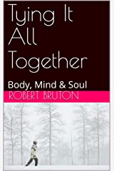 Tying It All Together: Body, Mind & Soul Kindle Edition