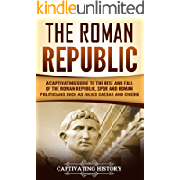 The Roman Republic: A Captivating Guide to the Rise and Fall of the Roman Republic, SPQR and Roman Politicians Such as Julius Caesar and Cicero