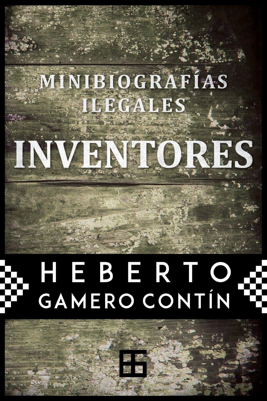 Inventores. Minibiografías ilegales (Spanish Edition): Heberto Gamero Contín: 9781518684593: Amazon.com: Books