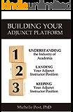 Building Your Adjunct Platform: Understanding the Industry-Landing Your First Adjunct Instructor Position-Keeping Your Adjunct Instructor Position (Adjunct Teaching Book 1)