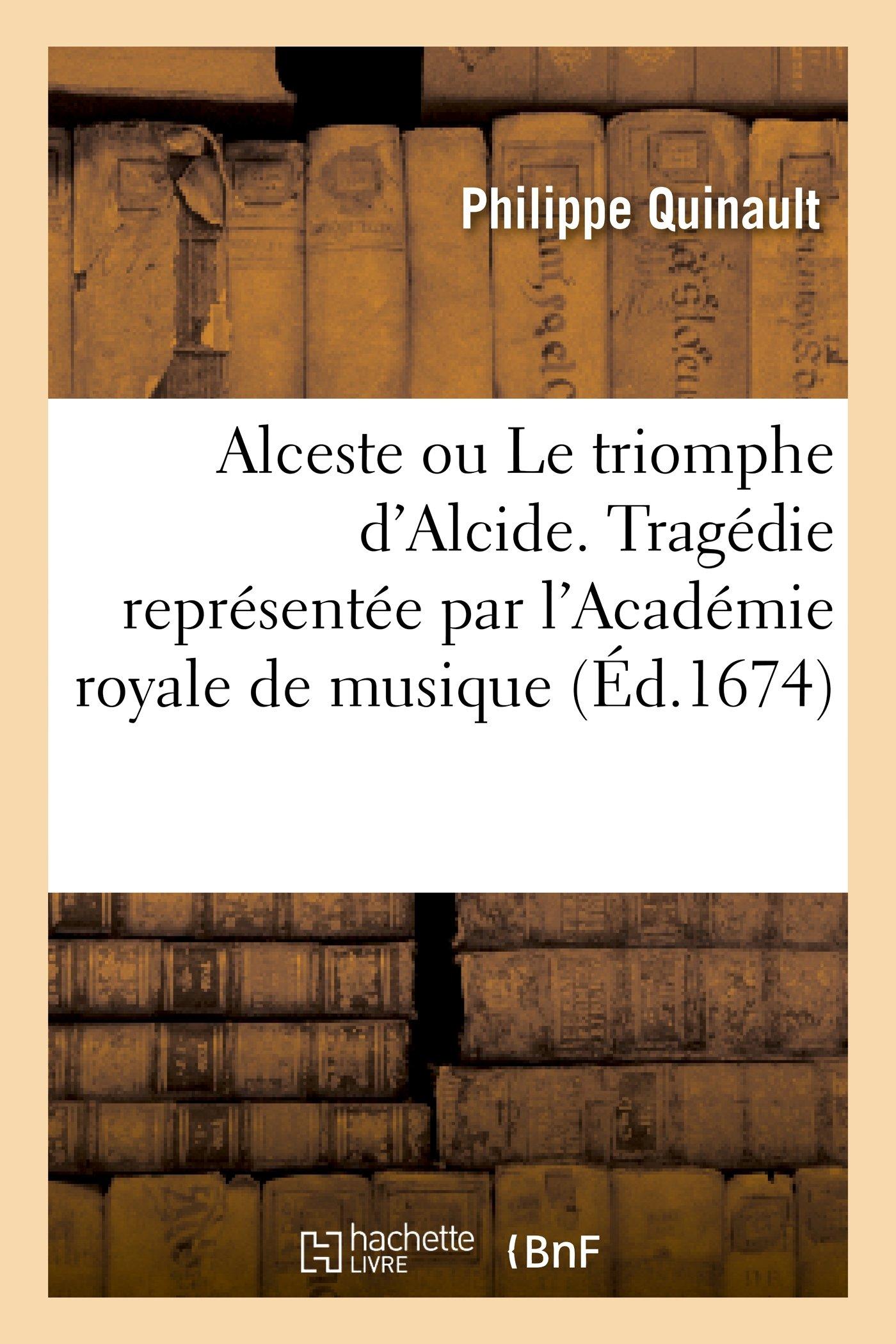 Alceste Ou Le Triomphe D Alcide. Tragedie Representee Par L Academie Royale de Musique (Ed.1674) (Litterature) (French Edition)