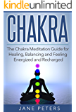 Chakras: The Chakra Meditation Guide for Healing, Balancing and Feeling Energized and Recharged (Chakra Balance, Chakra Healing,)