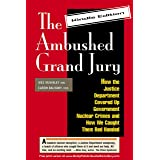 The Ambushed Grand Jury: How the Justice Department Covered Up Government Nuclear Crimes and How We Caught Them Red Handed. (