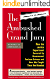 The Ambushed Grand Jury: How the Justice Department Covered Up Government Nuclear Crimes and How We Caught Them Red Handed. (Kindle Edition Book 1)