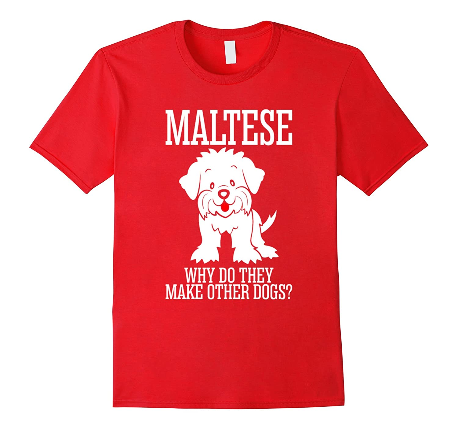 Maltese Why Do They Make Other Dogs T-Shirt-Art