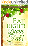 Eat Right! Burn Fat!: Miracle Benefits of Apple Cider Vinegar Diet with Healthy and Tasty Recipes with Photos, Rapid Loss Weights